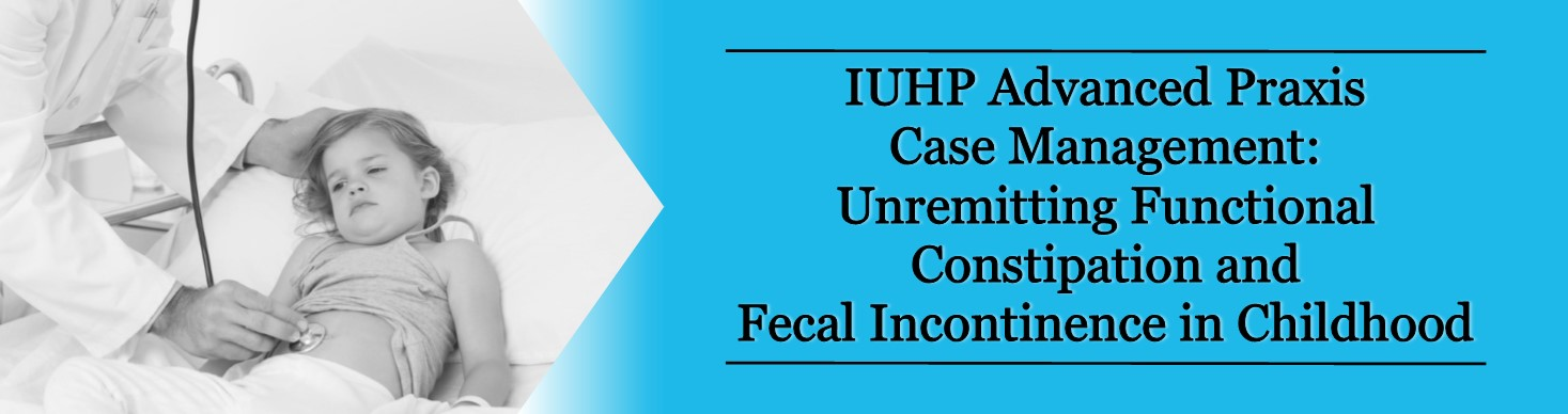 IUHP Advanced Praxis Case Management Unremitting Functional Constipation and Fecal Incontinence in Childhood Banner