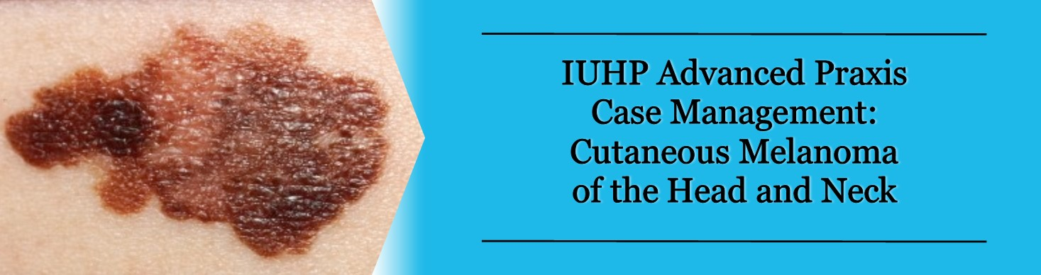 IUHP Advanced Praxis Case Management: Cutaneous Melanoma of the Head and Neck Banner